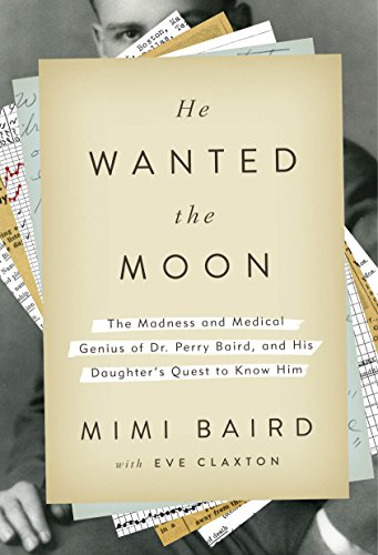 Cover image for He Wanted the Moon: The Madness and Medical Genius of Dr. Perry Baird, and His Daughter's Quest to Know Him
