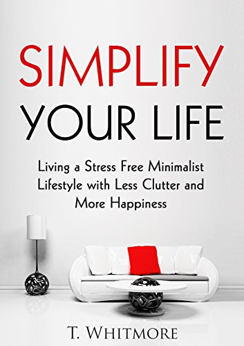 Cover image for Minimalist Living: Simplify Your Life: Living a Stress Free Minimalist Lifestyle with Less Clutter and More Happiness