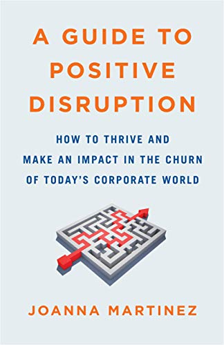 Cover image for A Guide to Positive Disruption: How to Thrive and Make an Impact in the Churn of Today's Corporate World