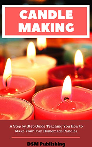 Cover image for Candle Making: A Step by Step Guide Teaching You How to Make Your Own Homemade Candles
