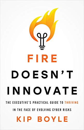 Cover image for Fire Doesn't Innovate: The Executive's Practical Guide to Thriving in the Face of Evolving Cyber Risks