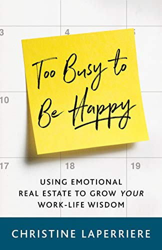 Cover image for Too Busy to Be Happy: Using Emotional Real Estate to Grow Your Work-Life Wisdom