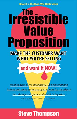 Cover image for The Irresistible Value Proposition: Make the Customer Want What You're Selling and Want It Now