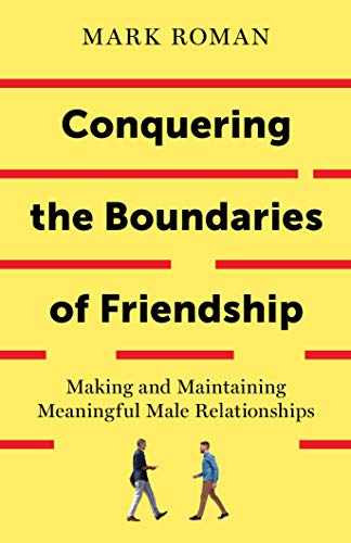 Cover image for Conquering the Boundaries of Friendship: Making and Maintaining Meaningful Male Relationships