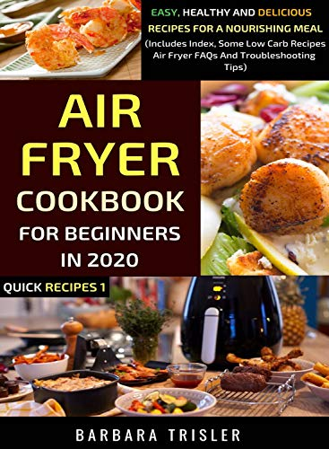 Cover image for Air Fryer Cookbook For Beginners In 2020: Easy, Healthy And Delicious Recipes For A Nourishing Meal (Includes Index, Some Low Carb Recipes, Air Fryer FAQs And Troubleshooting Tips) (Quick Recipes 1)