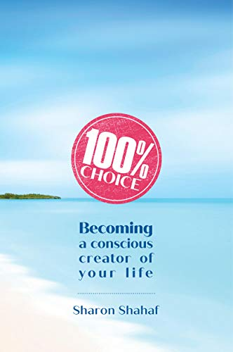 Cover image for 100% Choice: Becoming a Conscious Creator of Your Life