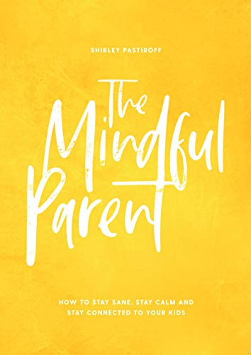 Cover image for The Mindful Parent: How to Stay Sane, Stay Calm and Stay Connected to Your Kids