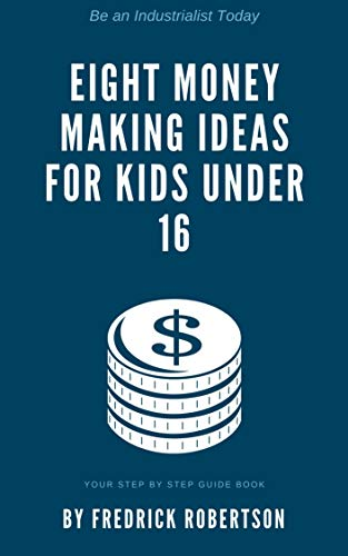 Cover image for Eight Money Making Ideas for Kids Under 16: Be an industrialist today: Your step by step guidebook